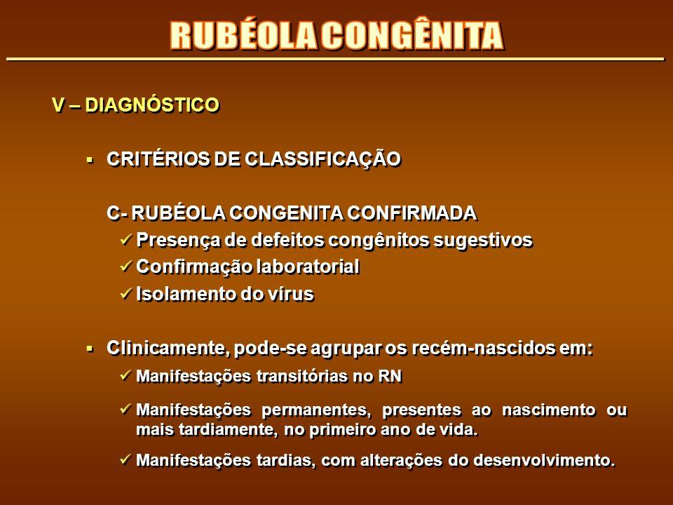 V – DIAGNÓSTICO CRITÉRIOS DE CLASSIFICAÇÃO C- RUBÉOLA CONGENITA CONFIRMADA Presença de defeitos congênitos sugestivos Confirmação laboratorial Isolame