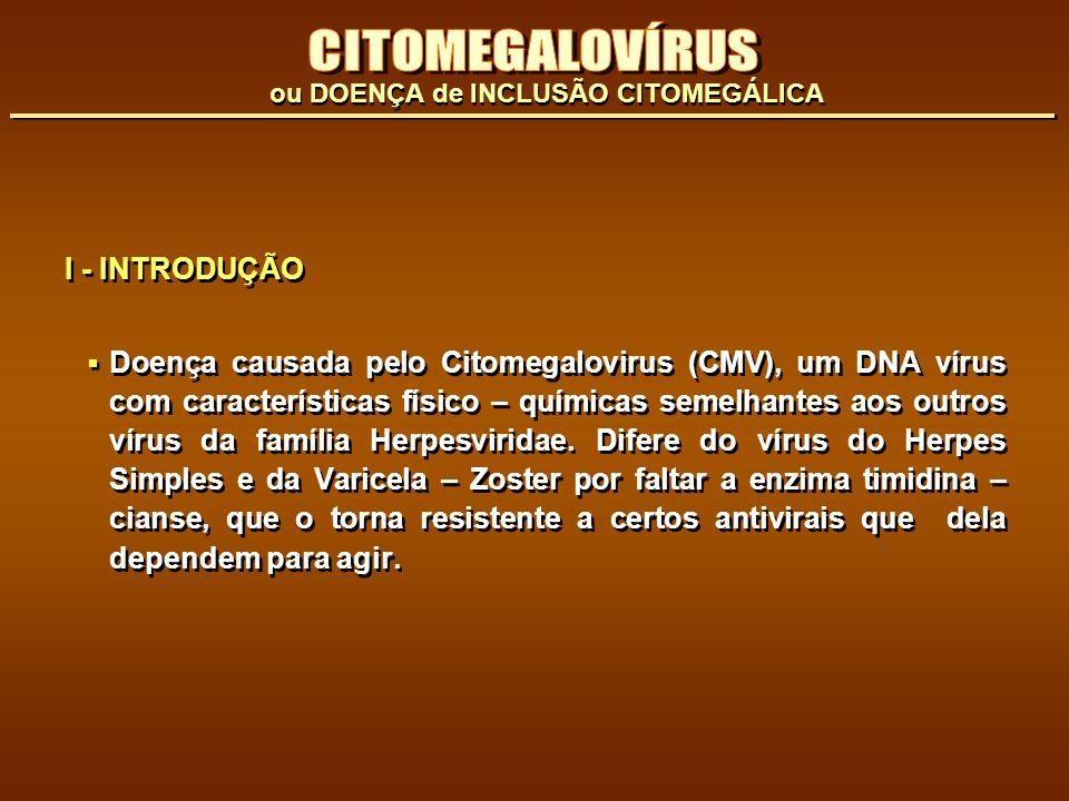 I - INTRODUÇÃO Doença causada pelo Citomegalovirus (CMV), um DNA vírus com características físico – químicas semelhantes aos outros vírus da família H