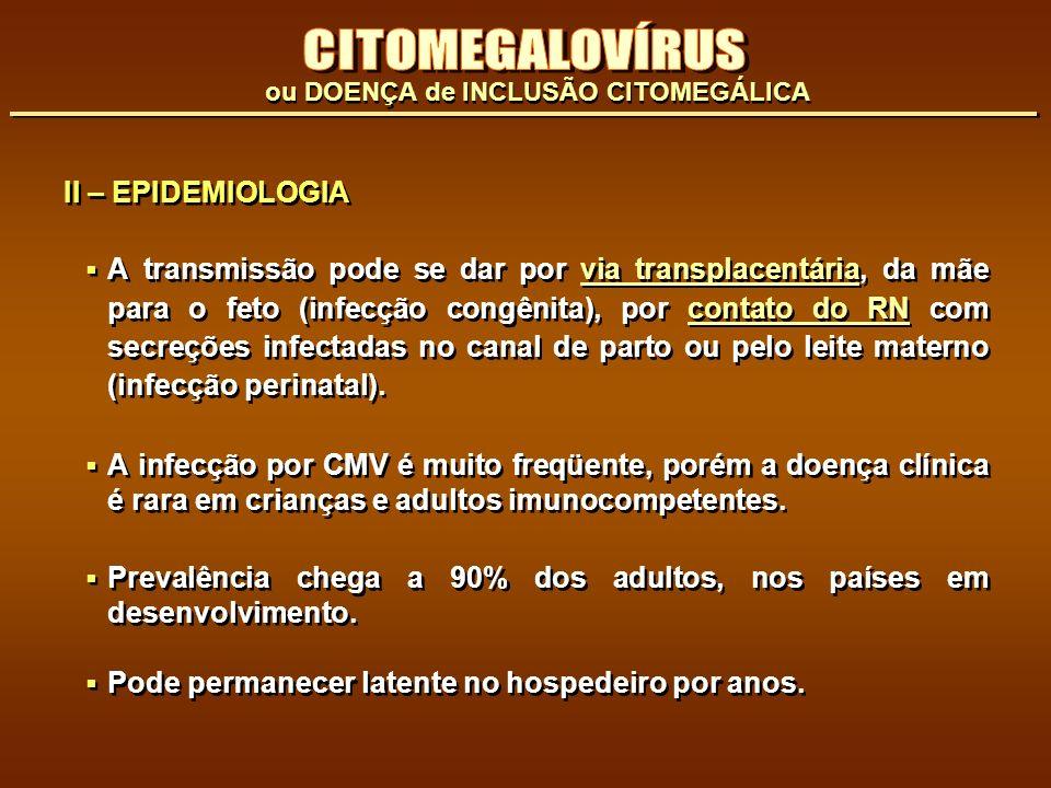 II – EPIDEMIOLOGIA A transmissão pode se dar por via transplacentária, da mãe para o feto (infecção congênita), por contato do RN com secreções infect