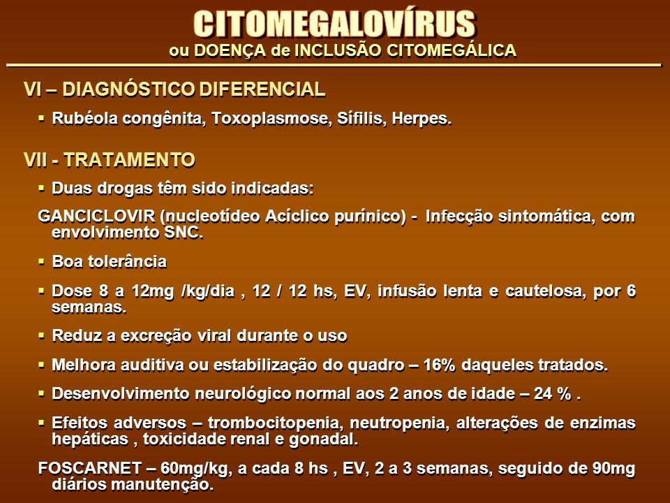 VI – DIAGNÓSTICO DIFERENCIAL Rubéola congênita, Toxoplasmose, Sífilis, Herpes. VII - TRATAMENTO Duas drogas têm sido indicadas: GANCICLOVIR (nucleotíd