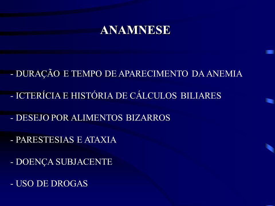 ANAMNESE - DURAÇÃO E TEMPO DE APARECIMENTO DA ANEMIA - ICTERÍCIA E HISTÓRIA DE CÁLCULOS BILIARES - DESEJO POR ALIMENTOS BIZARROS - PARESTESIAS E ATAXI
