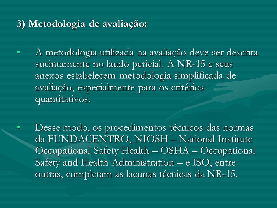 3) Metodologia de avaliação: A metodologia utilizada na avaliação deve ser descrita sucintamente no laudo pericial. A NR-15 e seus anexos estabelecem