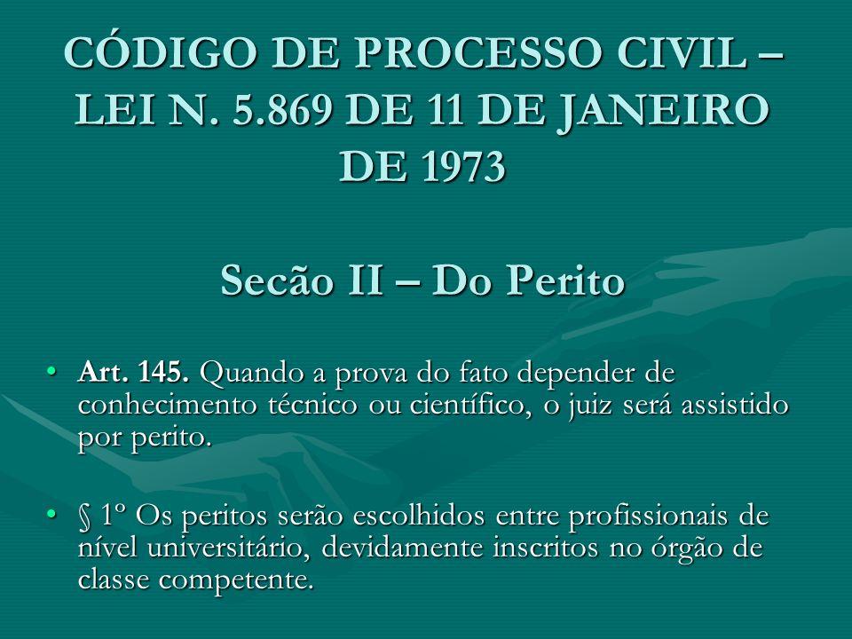 CÓDIGO DE PROCESSO CIVIL – LEI N. 5.869 DE 11 DE JANEIRO DE 1973 Secão II – Do Perito Art. 145. Quando a prova do fato depender de conhecimento técnic