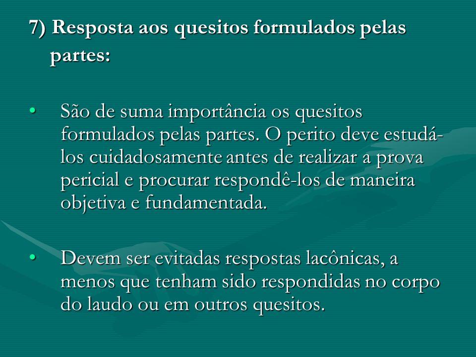 7) Resposta aos quesitos formulados pelas partes: partes: São de suma importância os quesitos formulados pelas partes. O perito deve estudá- los cuida
