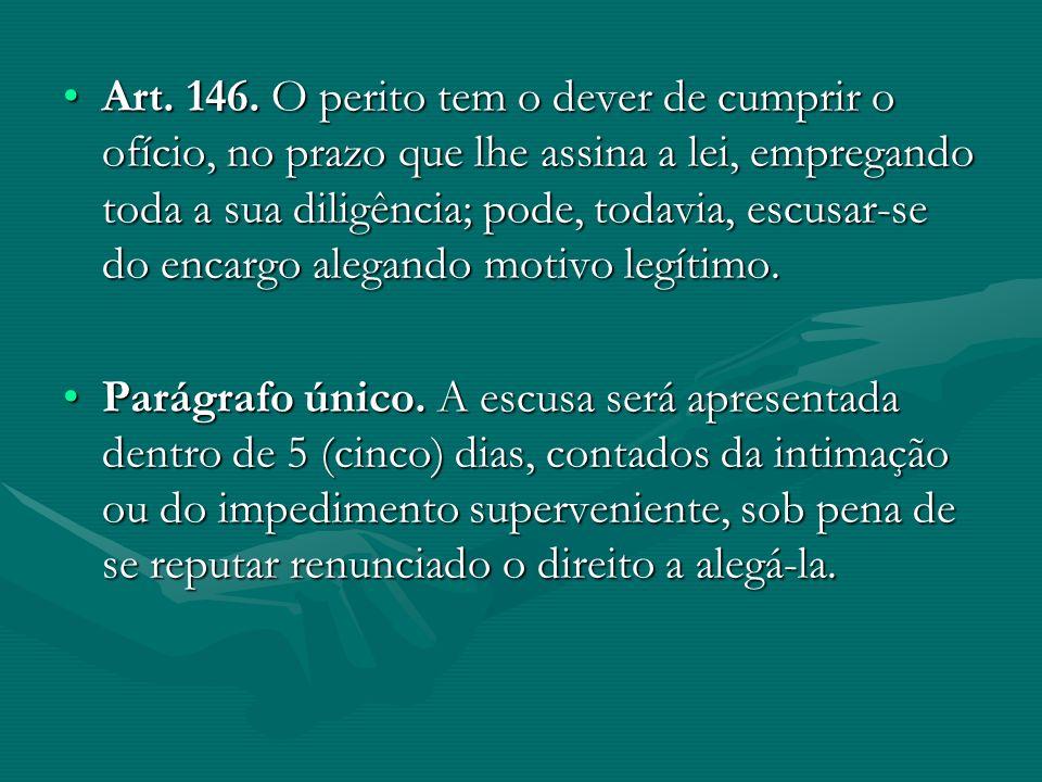 Art. 146. O perito tem o dever de cumprir o ofício, no prazo que lhe assina a lei, empregando toda a sua diligência; pode, todavia, escusar-se do enca