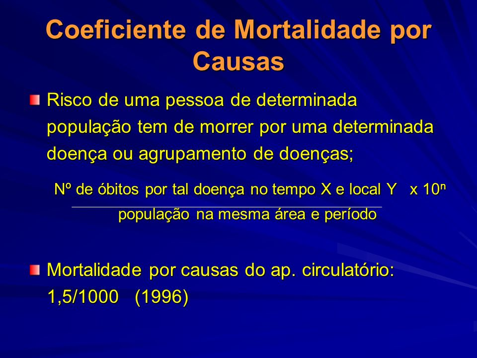 Coeficiente de Mortalidade por Causas Risco de uma pessoa de determinada população tem de morrer por uma determinada doença ou agrupamento de doenças;