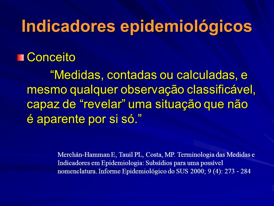 Indicadores epidemiológicos Conceito Medidas, contadas ou calculadas, e mesmo qualquer observação classificável, capaz de revelar uma situação que não