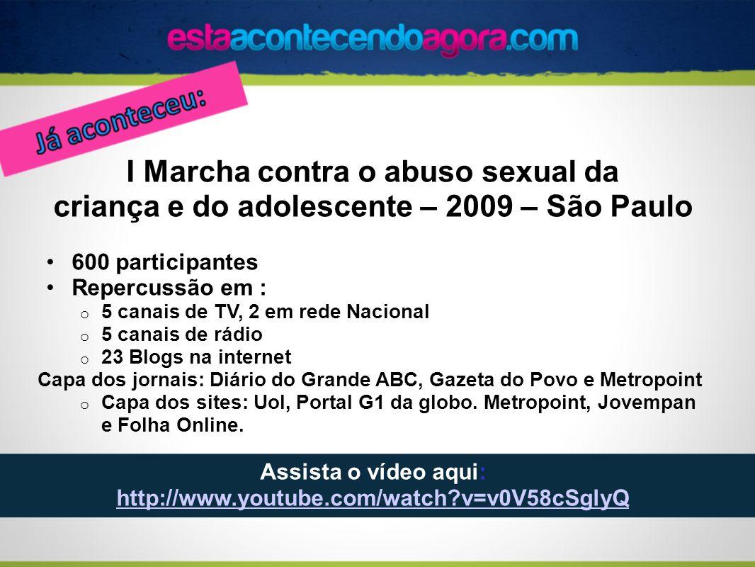 I Marcha contra o abuso sexual da criança e do adolescente – 2009 – São Paulo 600 participantes Repercussão em : o 5 canais de TV, 2 em rede Nacional