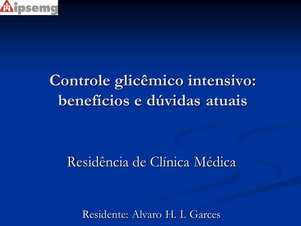 Controle glicêmico intensivo: benefícios e dúvidas atuais Residência de Clínica Médica Residente: Alvaro H. I. Garces