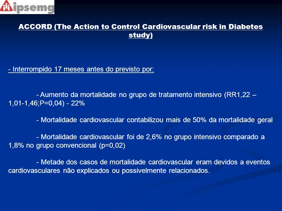 ACCORD (The Action to Control Cardiovascular risk in Diabetes study) - Interrompido 17 meses antes do previsto por: - Aumento da mortalidade no grupo