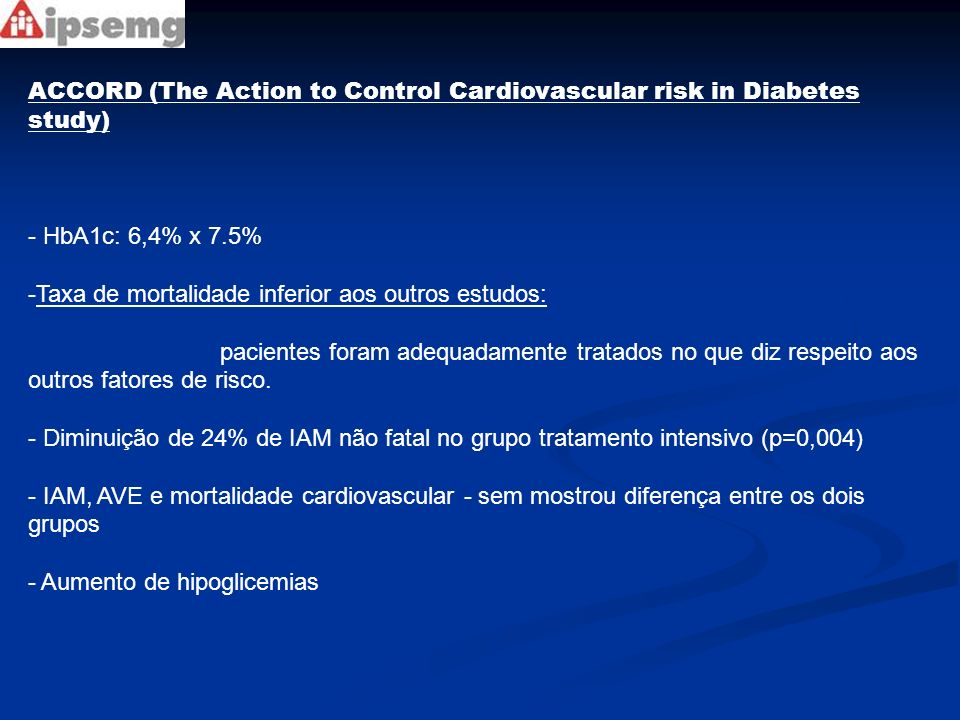 ACCORD (The Action to Control Cardiovascular risk in Diabetes study) - HbA1c: 6,4% x 7.5% -Taxa de mortalidade inferior aos outros estudos: pacientes