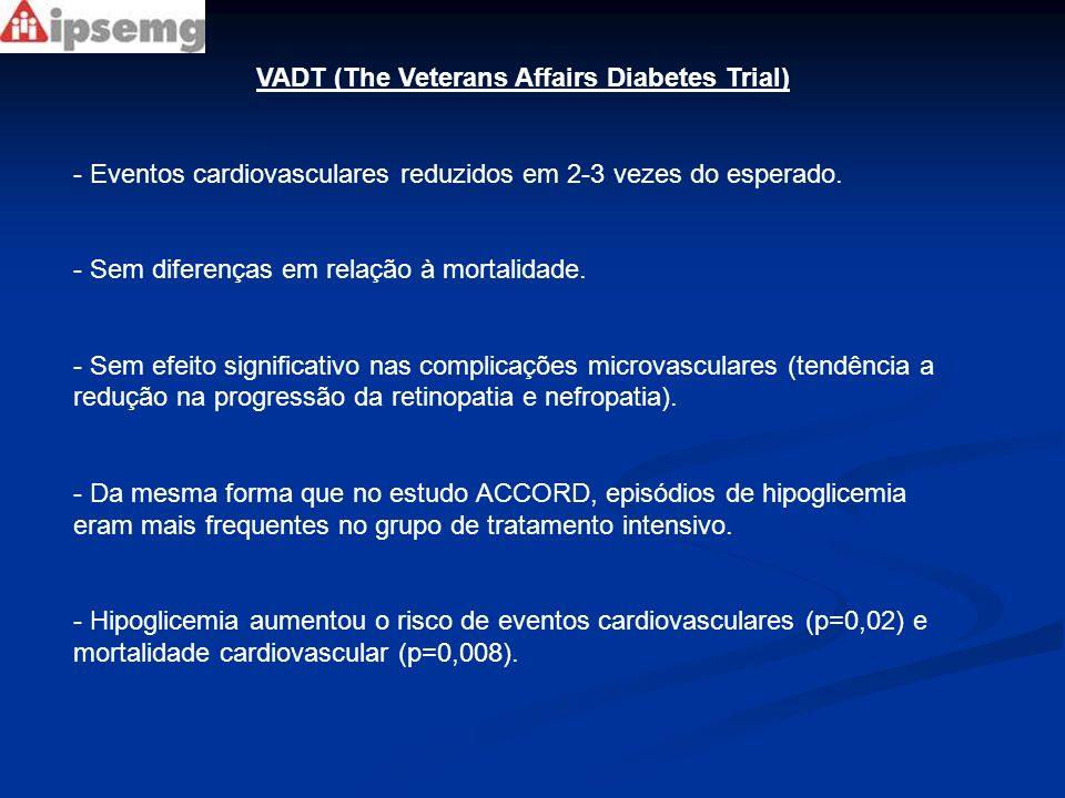 VADT (The Veterans Affairs Diabetes Trial) - Eventos cardiovasculares reduzidos em 2-3 vezes do esperado. - Sem diferenças em relação à mortalidade. -
