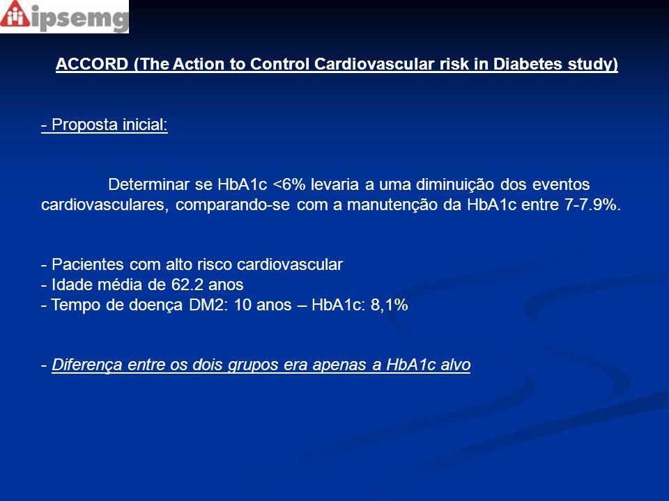ACCORD (The Action to Control Cardiovascular risk in Diabetes study) - Interrompido 17 meses antes do previsto por: - Aumento da mortalidade no grupo de tratamento intensivo (RR1,22 – 1,01-1,46;P=0,04) - 22% - Mortalidade cardiovascular contabilizou mais de 50% da mortalidade geral - Mortalidade cardiovascular foi de 2,6% no grupo intensivo comparado a 1,8% no grupo convencional (p=0,02) - Metade dos casos de mortalidade cardiovascular eram devidos a eventos cardiovasculares não explicados ou possivelmente relacionados.