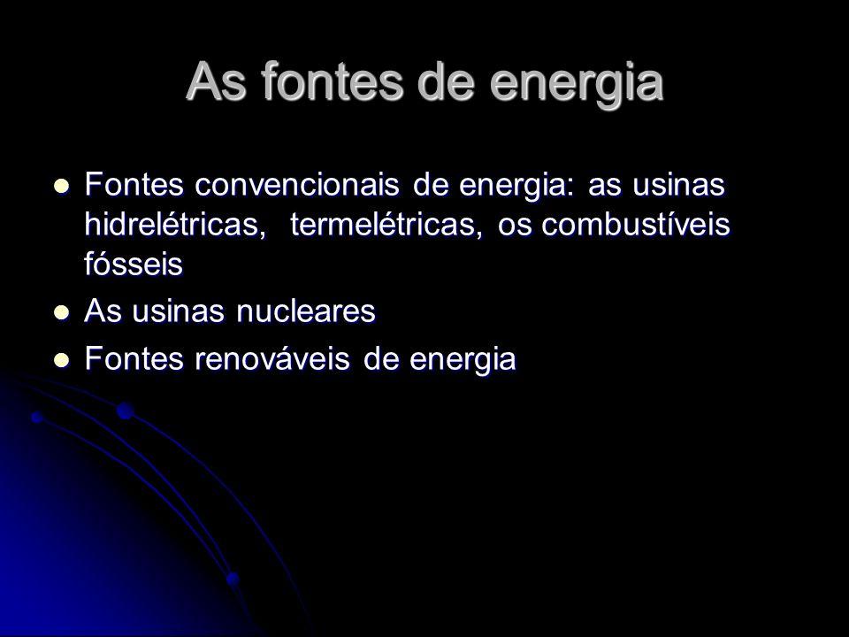 As fontes de energia Fontes convencionais de energia: as usinas hidrelétricas, termelétricas, os combustíveis fósseis Fontes convencionais de energia: