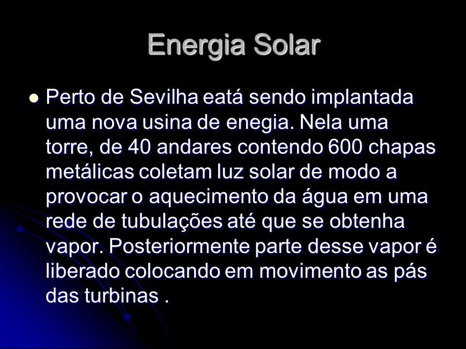 Energia Solar Perto de Sevilha eatá sendo implantada uma nova usina de enegia. Nela uma torre, de 40 andares contendo 600 chapas metálicas coletam luz
