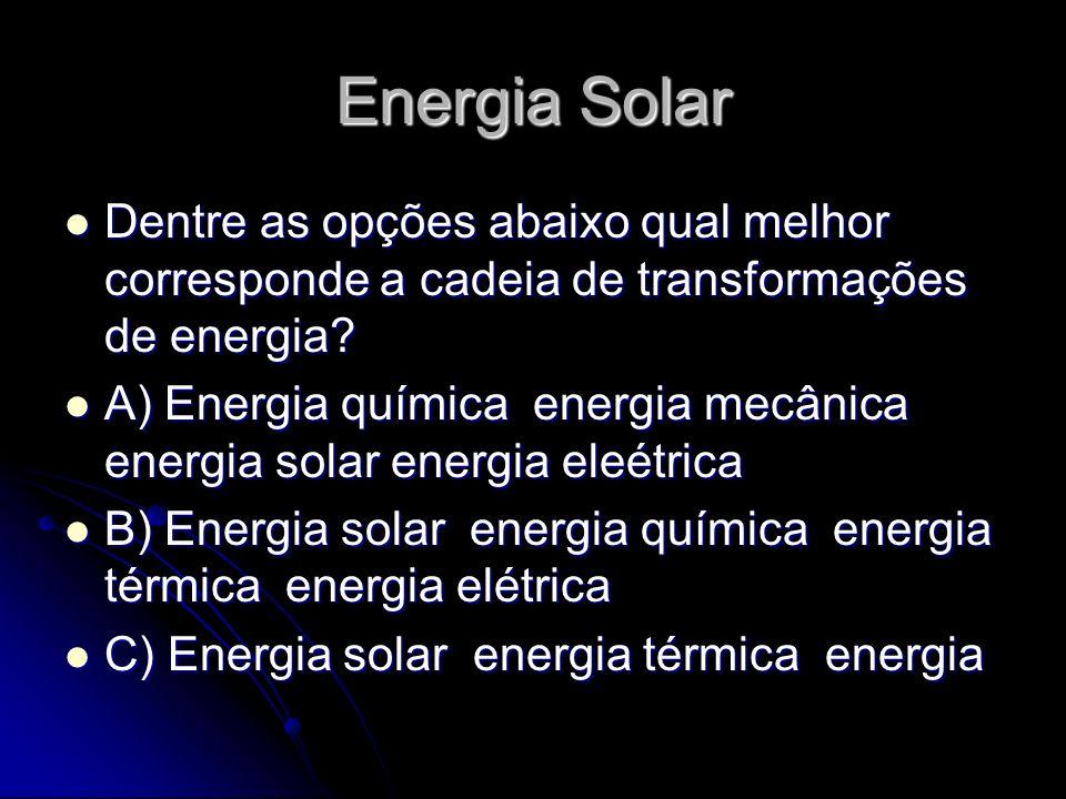 Energia Solar Dentre as opções abaixo qual melhor corresponde a cadeia de transformações de energia? Dentre as opções abaixo qual melhor corresponde a