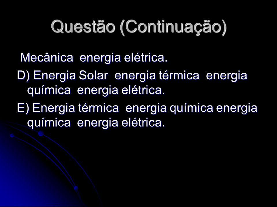 Questão (Continuação) Mecânica energia elétrica. Mecânica energia elétrica. D) Energia Solar energia térmica energia química energia elétrica. E) Ener