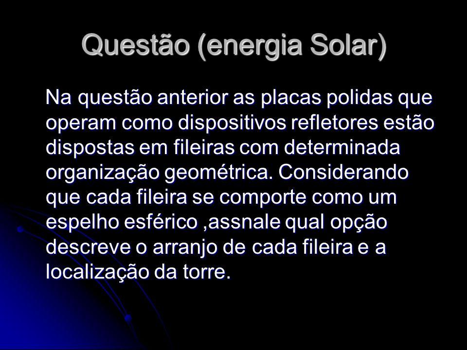 Questão (energia Solar) Na questão anterior as placas polidas que operam como dispositivos refletores estão dispostas em fileiras com determinada orga