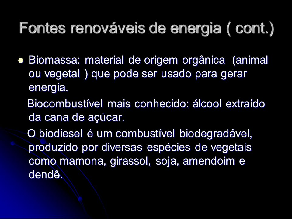 Fontes renováveis de energia ( cont.) Biomassa: material de origem orgânica (animal ou vegetal ) que pode ser usado para gerar energia. Biomassa: mate