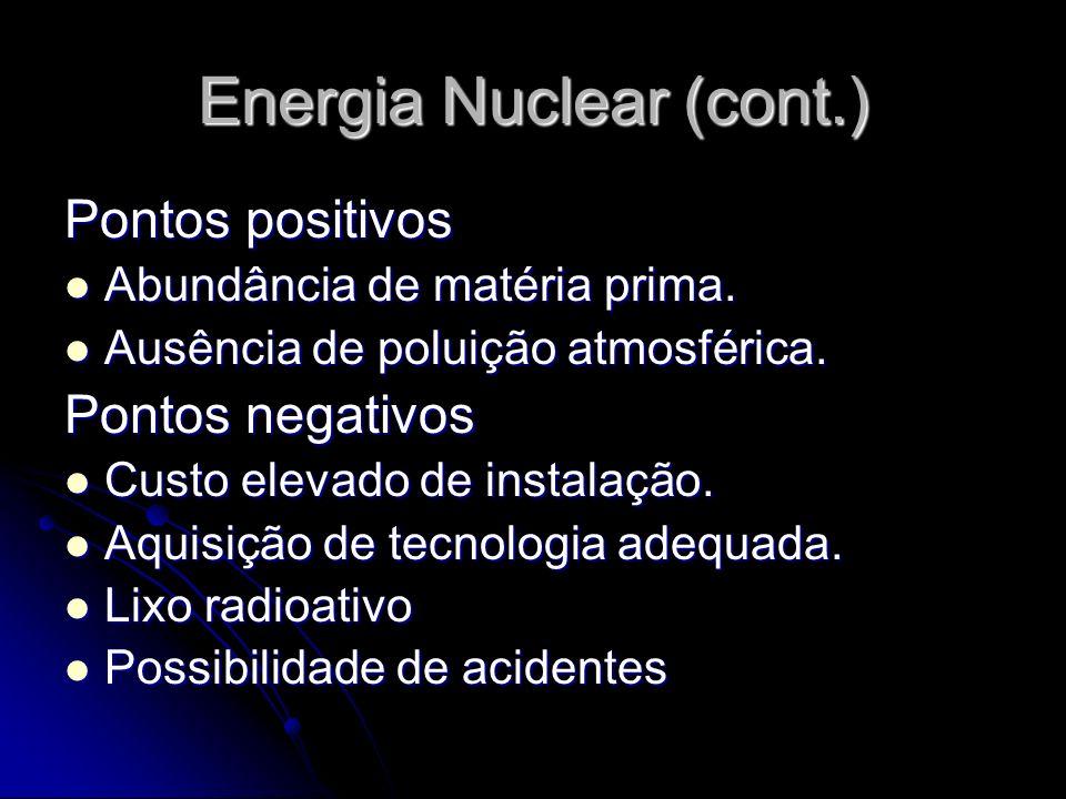 Energia Nuclear (cont.) Pontos positivos Abundância de matéria prima. Abundância de matéria prima. Ausência de poluição atmosférica. Ausência de polui