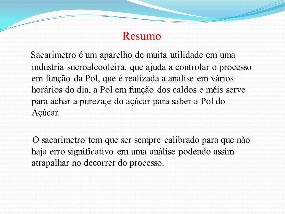 Resumo Sacarimetro é um aparelho de muita utilidade em uma industria sucroalcooleira, que ajuda a controlar o processo em função da Pol, que é realiza