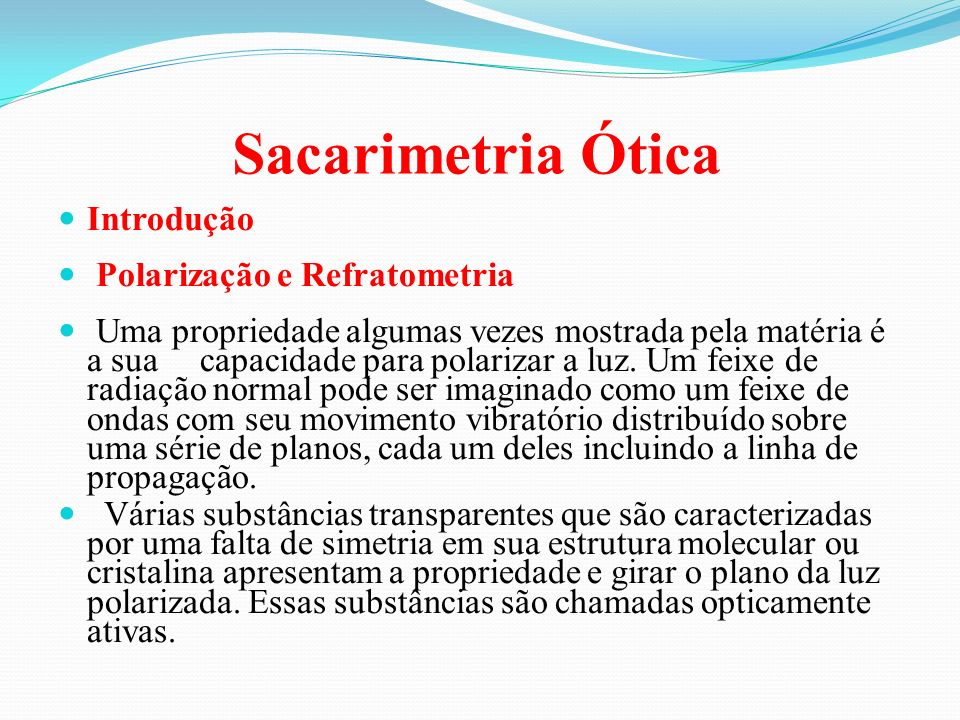 Sacarimetria Ótica Introdução Polarização e Refratometria Uma propriedade algumas vezes mostrada pela matéria é a sua capacidade para polarizar a luz.