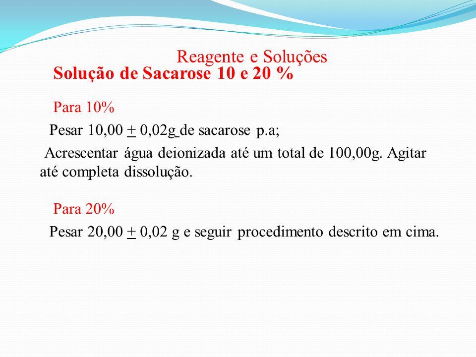 Reagente e Soluções Solução de Sacarose 10 e 20 % Para 10% Pesar 10,00 + 0,02g de sacarose p.a; Acrescentar água deionizada até um total de 100,00g. A