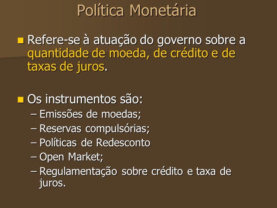 Política Monetária Refere-se à atuação do governo sobre a quantidade de moeda, de crédito e de taxas de juros. Refere-se à atuação do governo sobre a