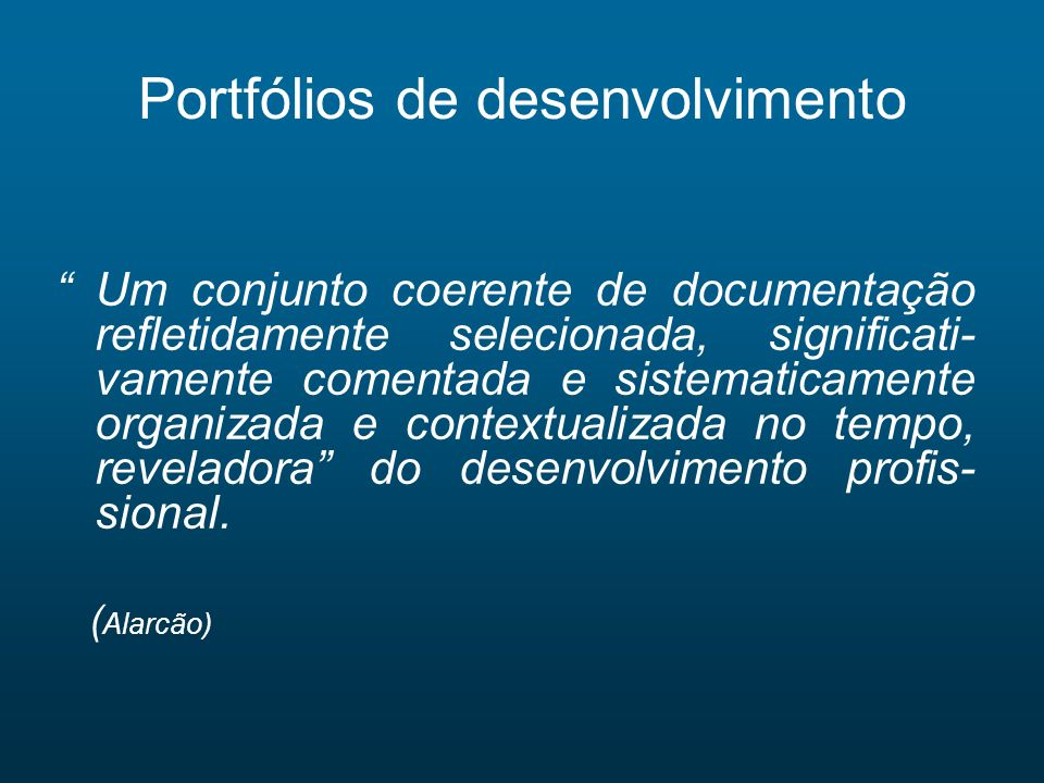 Portfólios de desenvolvimento Um conjunto coerente de documentação refletidamente selecionada, significati- vamente comentada e sistematicamente organ