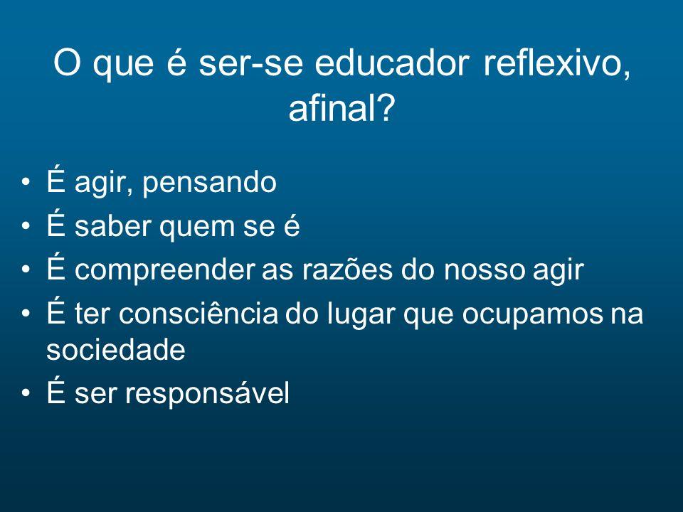 O que é ser-se educador reflexivo, afinal? É agir, pensando É saber quem se é É compreender as razões do nosso agir É ter consciência do lugar que ocu