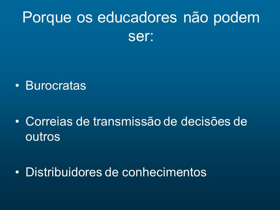 Porque os educadores não podem ser: Burocratas Correias de transmissão de decisões de outros Distribuidores de conhecimentos