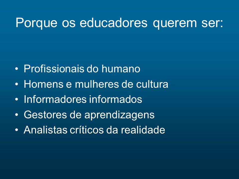 Porque os educadores querem ser: Profissionais do humano Homens e mulheres de cultura Informadores informados Gestores de aprendizagens Analistas crít