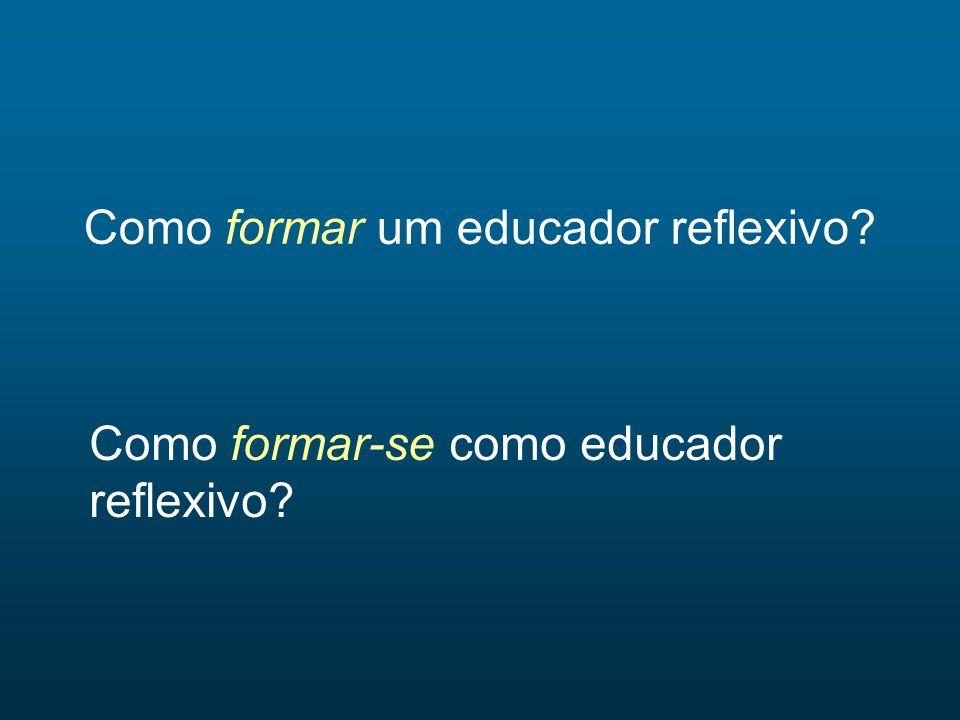 Como formar um educador reflexivo? Como formar-se como educador reflexivo?