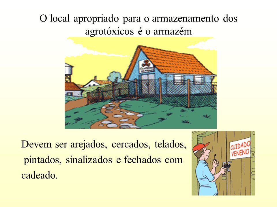 O local apropriado para o armazenamento dos agrotóxicos é o armazém Devem ser arejados, cercados, telados, pintados, sinalizados e fechados com cadeado.