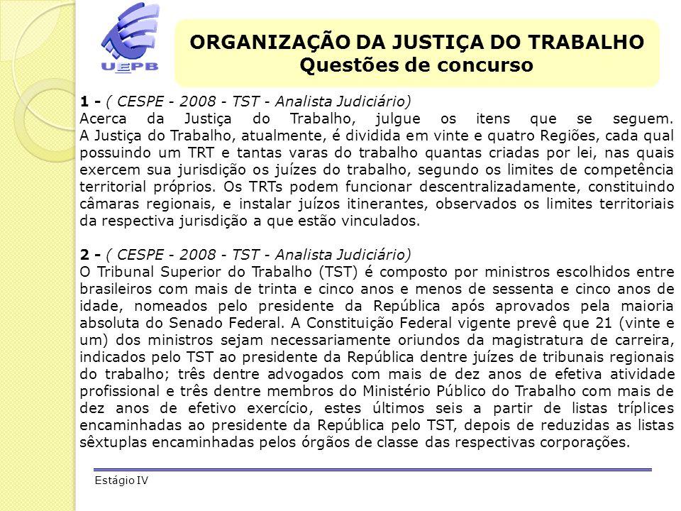 ORGANIZAÇÃO DA JUSTIÇA DO TRABALHO Questões de concurso Estágio IV 1 - ( CESPE - 2008 - TST - Analista Judiciário) Acerca da Justiça do Trabalho, julg