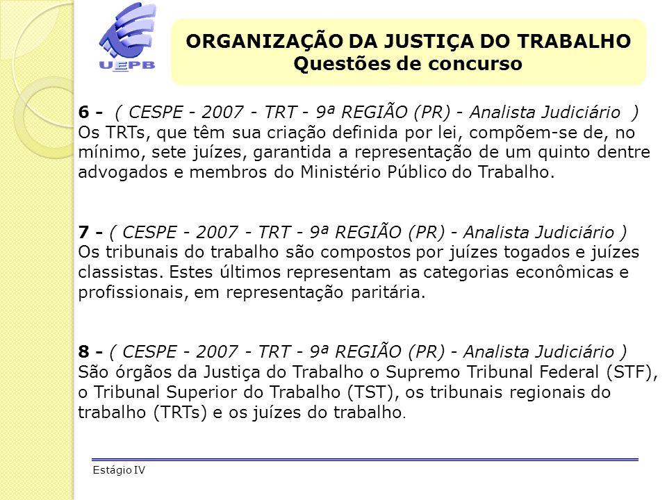 ORGANIZAÇÃO DA JUSTIÇA DO TRABALHO Questões de concurso Estágio IV 6 - ( CESPE - 2007 - TRT - 9ª REGIÃO (PR) - Analista Judiciário ) Os TRTs, que têm