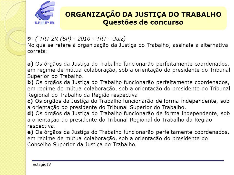 ORGANIZAÇÃO DA JUSTIÇA DO TRABALHO Questões de concurso Estágio IV 9 -( TRT 2R (SP) - 2010 - TRT – Juiz) No que se refere à organização da Justiça do