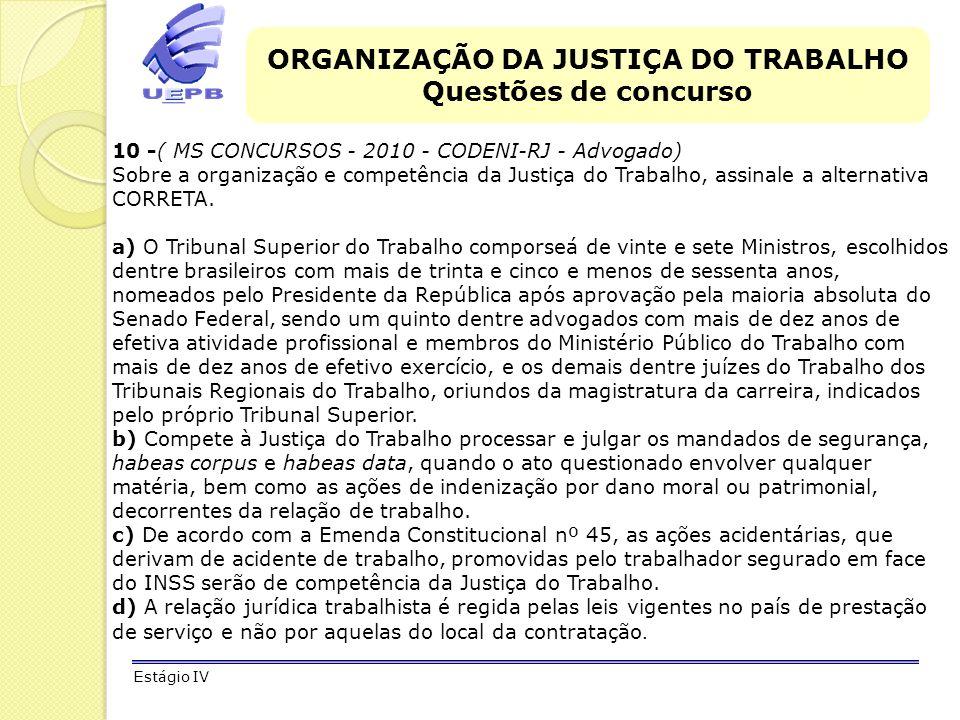 ORGANIZAÇÃO DA JUSTIÇA DO TRABALHO Questões de concurso Estágio IV 10 -( MS CONCURSOS - 2010 - CODENI-RJ - Advogado) Sobre a organização e competência