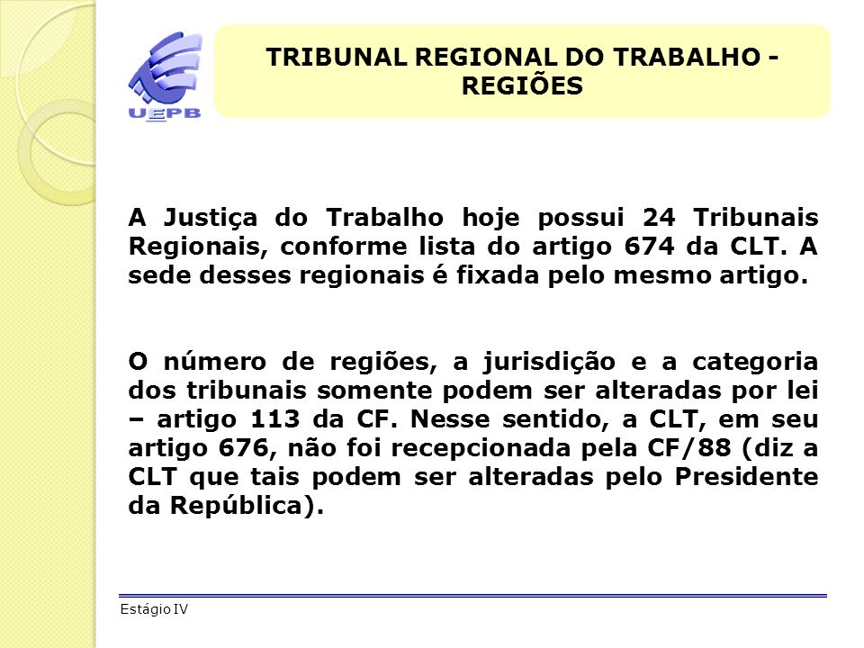 TRIBUNAL REGIONAL DO TRABALHO - REGIÕES A Justiça do Trabalho hoje possui 24 Tribunais Regionais, conforme lista do artigo 674 da CLT. A sede desses r