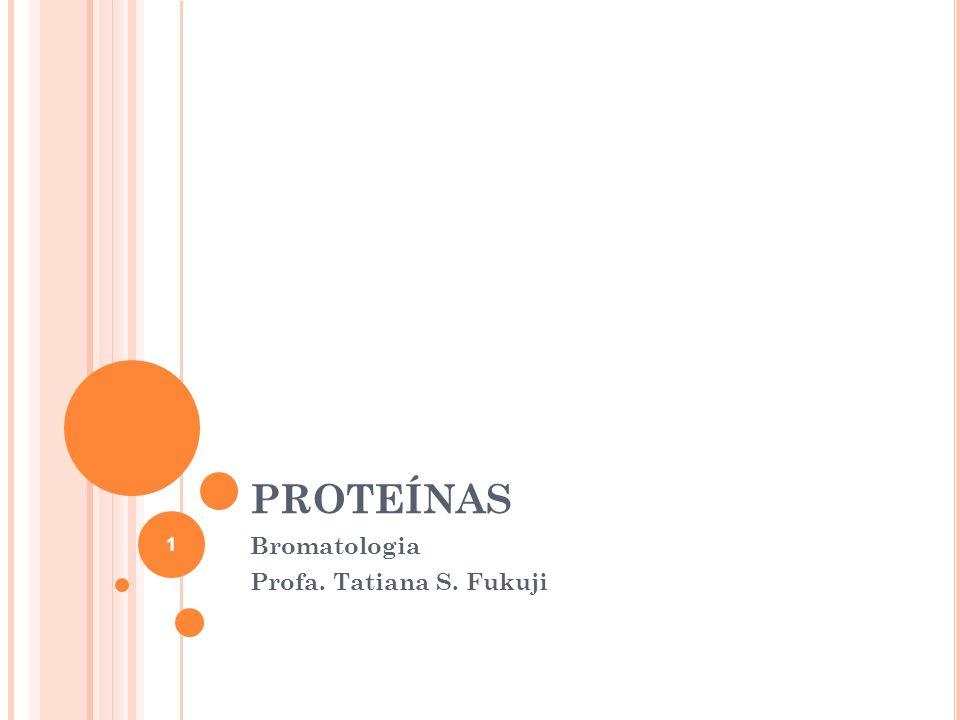 PROTEÍNAS Bromatologia Profa. Tatiana S. Fukuji 1