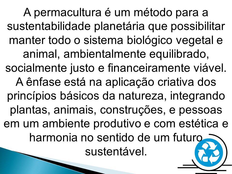A permacultura é um método para a sustentabilidade planetária que possibilitar manter todo o sistema biológico vegetal e animal, ambientalmente equili