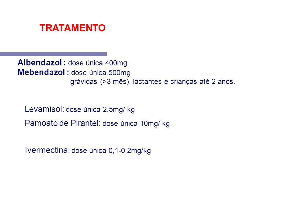 Levamisol: dose única 2,5mg/ kg Pamoato de Pirantel: dose única 10mg/ kg Albendazol : dose única 400mg Mebendazol : dose única 500mg grávidas (>3 mês)