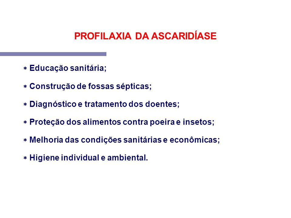 PROFILAXIA DA ASCARIDÍASE Educação sanitária; Construção de fossas sépticas; Diagnóstico e tratamento dos doentes; Proteção dos alimentos contra poeir