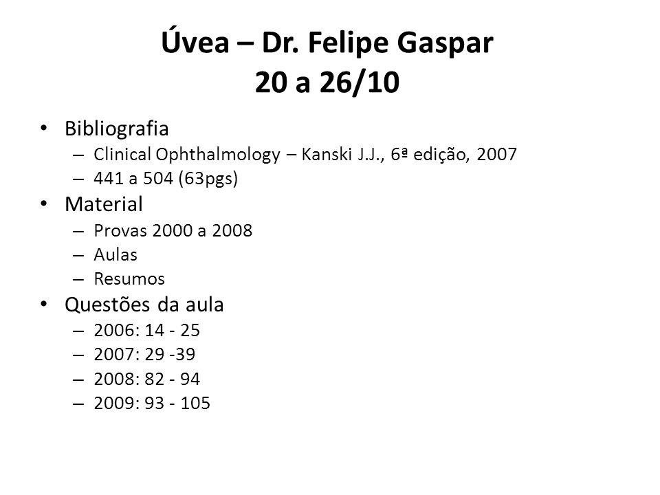 Úvea – Dr. Felipe Gaspar 20 a 26/10 Bibliografia – Clinical Ophthalmology – Kanski J.J., 6ª edição, 2007 – 441 a 504 (63pgs) Material – Provas 2000 a