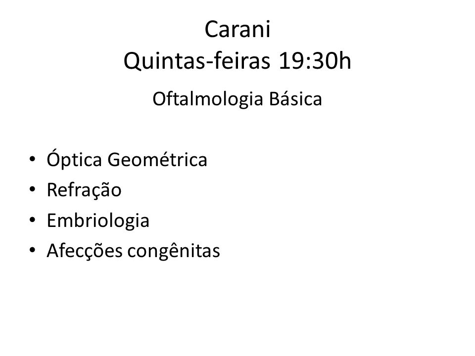 Carani Quintas-feiras 19:30h Oftalmologia Básica Óptica Geométrica Refração Embriologia Afecções congênitas