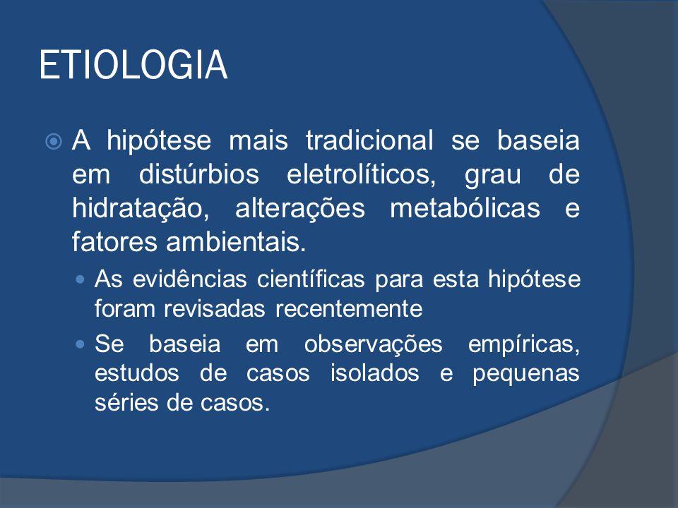ETIOLOGIA A hipótese mais tradicional se baseia em distúrbios eletrolíticos, grau de hidratação, alterações metabólicas e fatores ambientais. As evidê