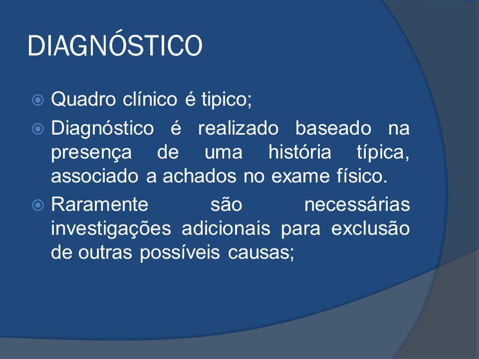 DIAGNÓSTICO Quadro clínico é tipico; Diagnóstico é realizado baseado na presença de uma história típica, associado a achados no exame físico. Rarament