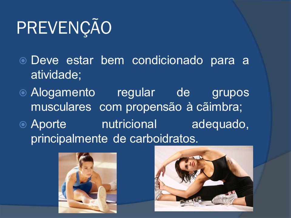 PREVENÇÃO Deve estar bem condicionado para a atividade; Alogamento regular de grupos musculares com propensão à cãimbra; Aporte nutricional adequado,
