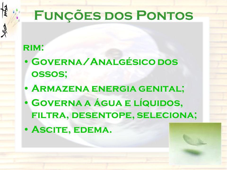 Funções dos Pontos rim: Governa/Analgésico dos ossos; Armazena energia genital; Governa a água e líquidos, filtra, desentope, seleciona; Ascite, edema