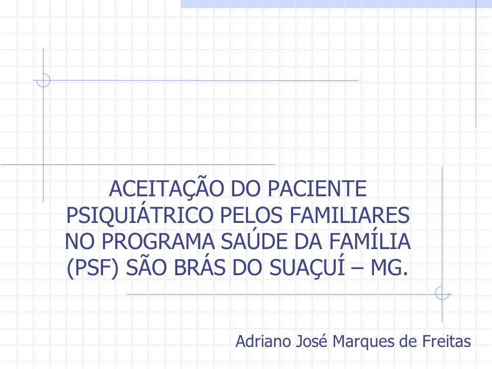 ACEITAÇÃO DO PACIENTE PSIQUIÁTRICO PELOS FAMILIARES NO PROGRAMA SAÚDE DA FAMÍLIA (PSF) SÃO BRÁS DO SUAÇUÍ – MG. Adriano José Marques de Freitas